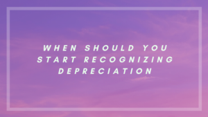 When should you start recognizing depreciation